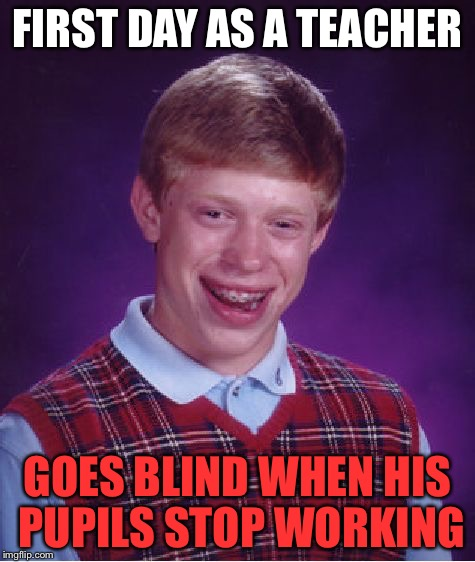 Bad Pun Bad Luck Brian Dad Joke | FIRST DAY AS A TEACHER GOES BLIND WHEN HIS PUPILS STOP WORKING | image tagged in memes,bad luck brian | made w/ Imgflip meme maker