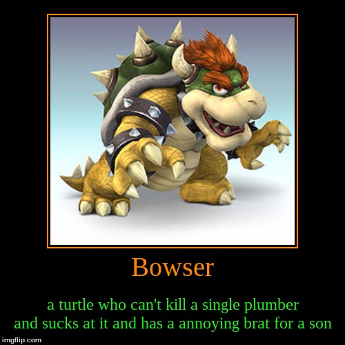 Bowser | a turtle who can't kill a single plumber and sucks at it and has a annoying brat for a son | image tagged in funny,demotivationals | made w/ Imgflip demotivational maker