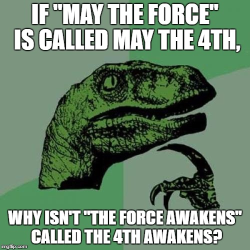 "Philosoraptor Meme | IF ""MAY THE FORCE"" IS CALLED MAY THE 4TH, WHY ISN'T ""THE FORCE AWAKENS"" CALLED THE 4TH AWAKENS? 