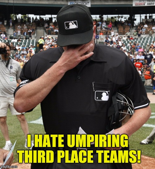 I HATE UMPIRING THIRD PLACE TEAMS! | made w/ Imgflip meme maker