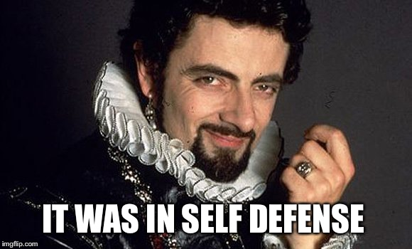 Black Adder | IT WAS IN SELF DEFENSE | image tagged in black adder | made w/ Imgflip meme maker