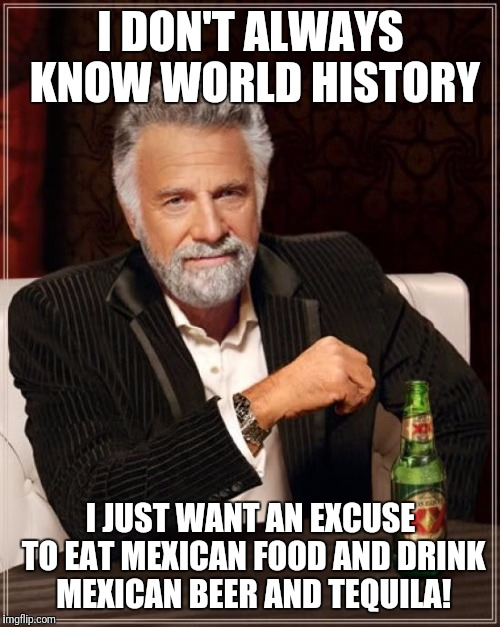 The Most Interesting Man In The World Meme | I DON'T ALWAYS KNOW WORLD HISTORY I JUST WANT AN EXCUSE TO EAT MEXICAN FOOD AND DRINK MEXICAN BEER AND TEQUILA! | image tagged in memes,the most interesting man in the world | made w/ Imgflip meme maker
