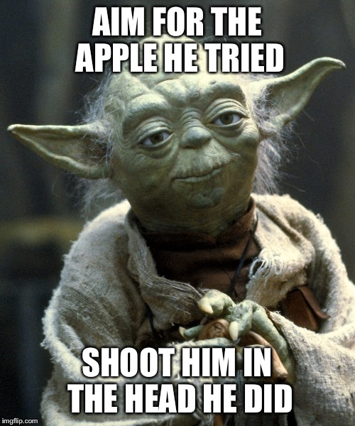 AIM FOR THE APPLE HE TRIED SHOOT HIM IN THE HEAD HE DID | made w/ Imgflip meme maker