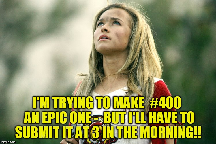 I'M TRYING TO MAKE  #400  AN EPIC ONE -  BUT I'LL HAVE TO SUBMIT IT AT 3 IN THE MORNING!! | made w/ Imgflip meme maker