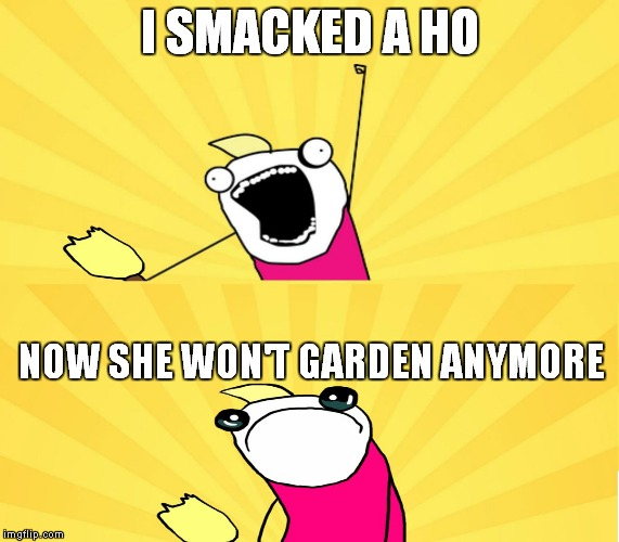 x all the y even bother | I SMACKED A HO NOW SHE WON'T GARDEN ANYMORE | image tagged in x all the y even bother | made w/ Imgflip meme maker