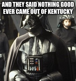 Darth Vader | AND THEY SAID NOTHING GOOD EVER CAME OUT OF KENTUCKY | image tagged in darth vader | made w/ Imgflip meme maker