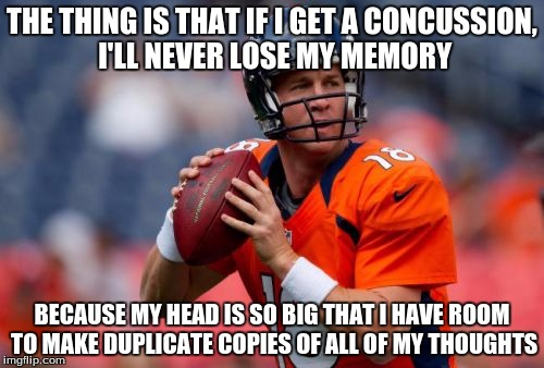 Manning Broncos | THE THING IS THAT IF I GET A CONCUSSION, I'LL NEVER LOSE MY MEMORY BECAUSE MY HEAD IS SO BIG THAT I HAVE ROOM TO MAKE DUPLICATE COPIES OF AL | image tagged in memes,manning broncos | made w/ Imgflip meme maker