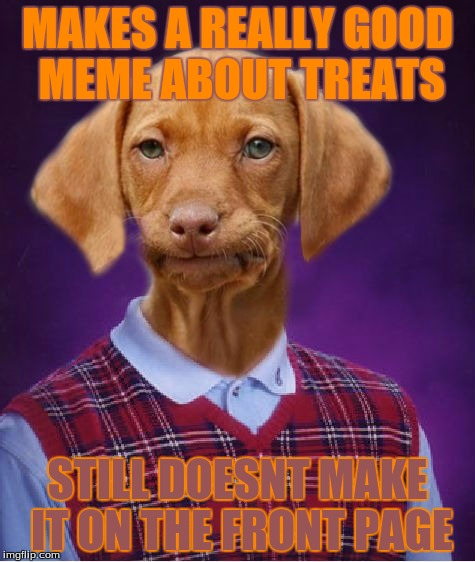 Bad Luck Raydog | MAKES A REALLY GOOD MEME ABOUT TREATS STILL DOESNT MAKE IT ON THE FRONT PAGE | image tagged in bad luck raydog | made w/ Imgflip meme maker