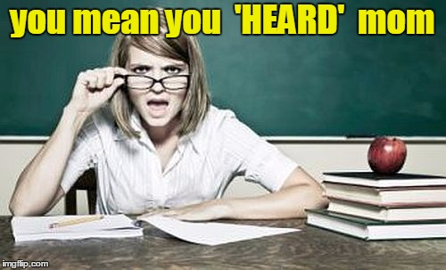 teacher | you mean you  'HEARD'  mom | image tagged in teacher | made w/ Imgflip meme maker