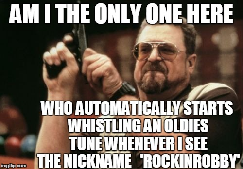 C'mon,  admit it!  lol | AM I THE ONLY ONE HERE WHO AUTOMATICALLY STARTS WHISTLING AN OLDIES TUNE WHENEVER I SEE THE NICKNAME   'ROCKINROBBY' | image tagged in memes,am i the only one around here | made w/ Imgflip meme maker