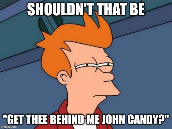 "Futurama Fry Meme | SHOULDN'T THAT BE ""GET THEE BEHIND ME JOHN CANDY?"" 