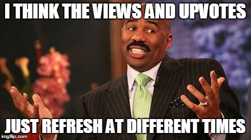 Steve Harvey Meme | I THINK THE VIEWS AND UPVOTES JUST REFRESH AT DIFFERENT TIMES | image tagged in memes,steve harvey | made w/ Imgflip meme maker