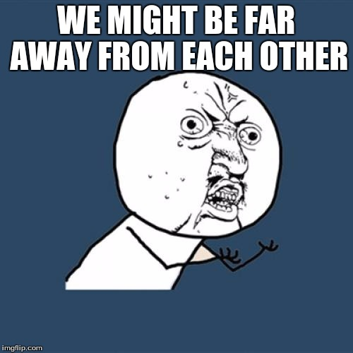 Y U No Meme | WE MIGHT BE FAR AWAY FROM EACH OTHER | image tagged in memes,y u no | made w/ Imgflip meme maker