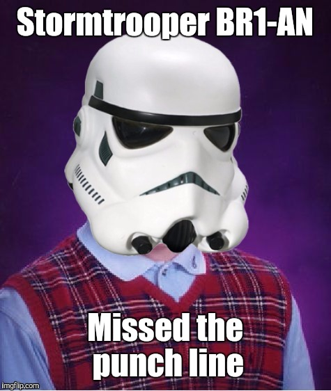 Bad Luck Stormtrooper | Stormtrooper BR1-AN Missed the punch line | image tagged in bad luck stormtrooper | made w/ Imgflip meme maker