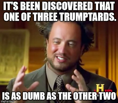 Ancient Aliens Meme | IT'S BEEN DISCOVERED THAT ONE OF THREE TRUMPTARDS. IS AS DUMB AS THE OTHER TWO | image tagged in memes,ancient aliens | made w/ Imgflip meme maker