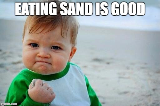 Yes Baby | EATING SAND IS GOOD | image tagged in yes baby | made w/ Imgflip meme maker