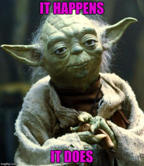 Star Wars Yoda Meme | IT HAPPENS IT DOES | image tagged in memes,star wars yoda | made w/ Imgflip meme maker