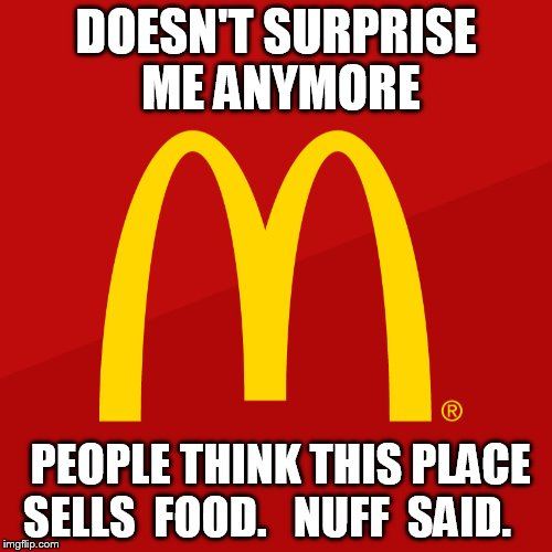 DOESN'T SURPRISE ME ANYMORE PEOPLE THINK THIS PLACE SELLS  FOOD.   NUFF  SAID. | made w/ Imgflip meme maker
