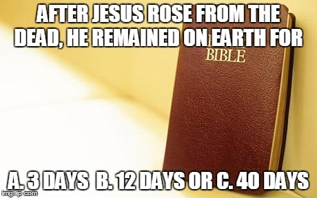 AFTER JESUS ROSE FROM THE DEAD, HE REMAINED ON EARTH FOR A. 3 DAYS  B. 12 DAYS OR C. 40 DAYS | image tagged in the bible | made w/ Imgflip meme maker