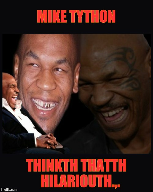 MIKE TYTHON THINKTH THATTH   HILARIOUTH.,. | image tagged in mike tyson thinkth thatth hilariouth | made w/ Imgflip meme maker
