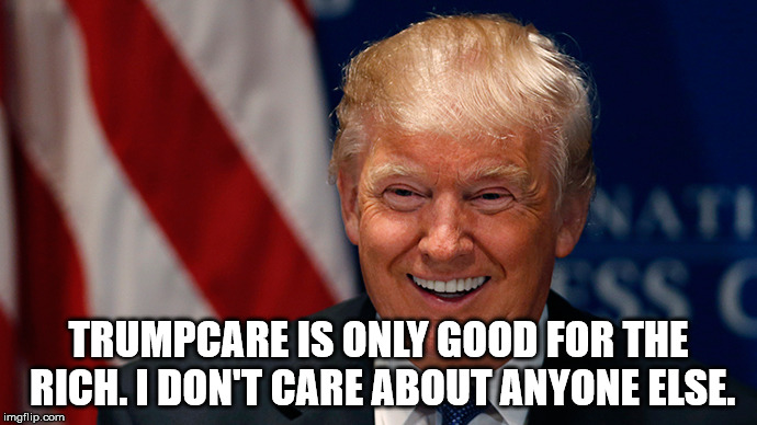 Donald Trump Laughing | TRUMPCARE IS ONLY GOOD FOR THE RICH. I DON'T CARE ABOUT ANYONE ELSE. | image tagged in donald trump laughing | made w/ Imgflip meme maker