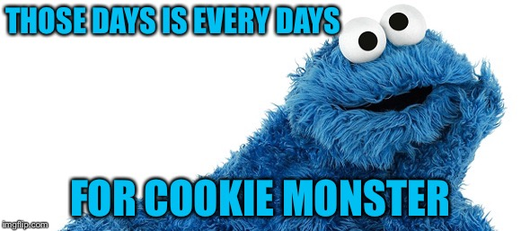 THOSE DAYS IS EVERY DAYS FOR COOKIE MONSTER | made w/ Imgflip meme maker