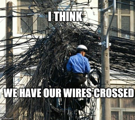Wires Crossed | I THINK WE HAVE OUR WIRES CROSSED | image tagged in funny meme | made w/ Imgflip meme maker
