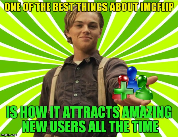For all the great new people I've been lucky enough to meet recently :) | ONE OF THE BEST THINGS ABOUT IMGFLIP IS HOW IT ATTRACTS AMAZING NEW USERS ALL THE TIME | image tagged in leonardo dicaprio young,new users,imgflip users | made w/ Imgflip meme maker