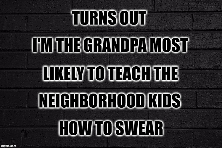 Who Knew | TURNS OUT HOW TO SWEAR I'M THE GRANDPA MOST LIKELY TO TEACH THE NEIGHBORHOOD KIDS | image tagged in grandpa,neighborhood,kids,swear word,swearing,swear jar | made w/ Imgflip meme maker