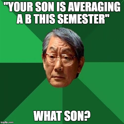 "High Expectations Asian Father Meme | ""YOUR SON IS AVERAGING A B THIS SEMESTER"" WHAT SON? 