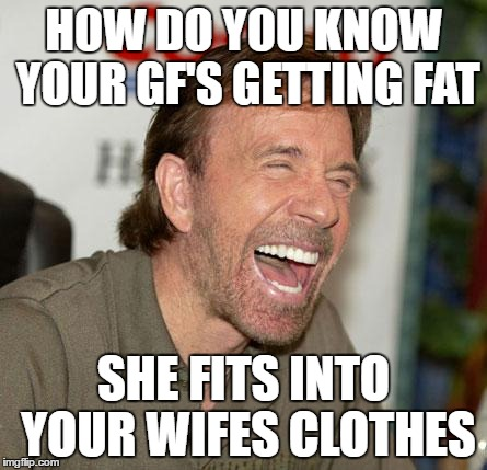 Chuck Norris Laughing Meme | HOW DO YOU KNOW YOUR GF'S GETTING FAT SHE FITS INTO YOUR WIFES CLOTHES | image tagged in memes,chuck norris laughing,chuck norris | made w/ Imgflip meme maker