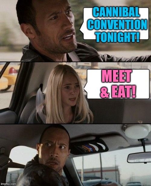 The Rock Driving Meme | CANNIBAL CONVENTION TONIGHT! MEET & EAT! | image tagged in memes,the rock driving | made w/ Imgflip meme maker