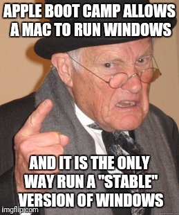 "Back In My Day Meme | APPLE BOOT CAMP ALLOWS A MAC TO RUN WINDOWS AND IT IS THE ONLY WAY RUN A ""STABLE"" VERSION OF WINDOWS 