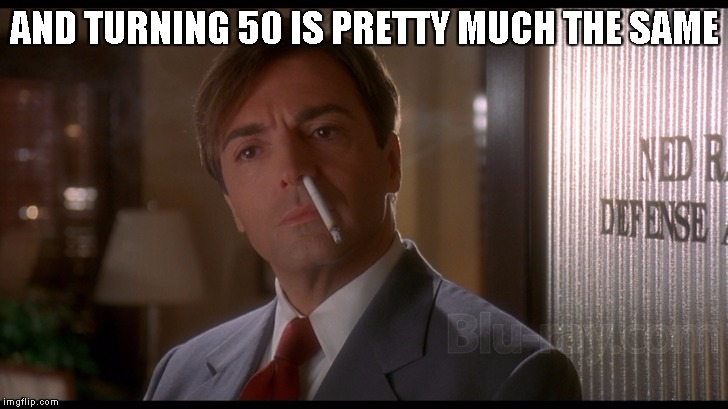 Fatal Instinct | AND TURNING 50 IS PRETTY MUCH THE SAME | image tagged in fatal instinct | made w/ Imgflip meme maker