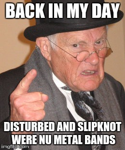 Disturbed and Slipknot were Nu Metal bands | BACK IN MY DAY DISTURBED AND SLIPKNOT WERE NU METAL BANDS | image tagged in memes,back in my day,slipknot,disturbed | made w/ Imgflip meme maker