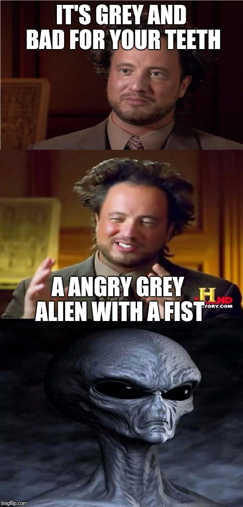 Bad Pun Aliens Guy | IT'S GREY AND BAD FOR YOUR TEETH A ANGRY GREY ALIEN WITH A FIST | image tagged in bad pun aliens guy | made w/ Imgflip meme maker