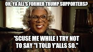 "OH, YA ALL'S FORMER TRUMP SUPPORTERS? 'SCUSE ME WHILE I TRY NOT TO SAY ""I TOLD Y'ALLS SO."" 