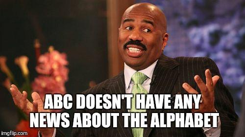 Steve Harvey Meme | ABC DOESN'T HAVE ANY NEWS ABOUT THE ALPHABET | image tagged in memes,steve harvey | made w/ Imgflip meme maker