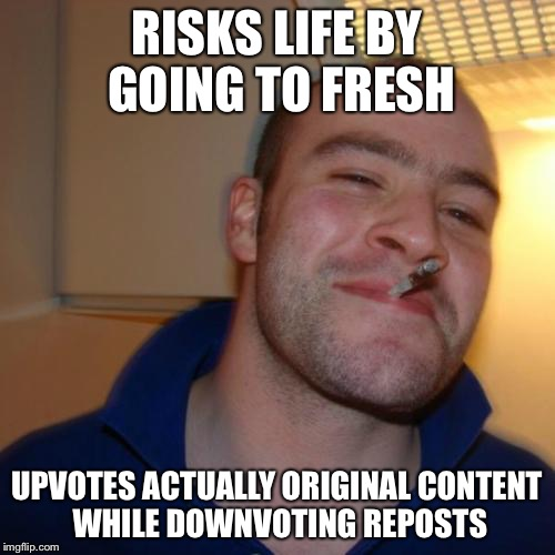 Good Guy Greg Meme | RISKS LIFE BY GOING TO FRESH UPVOTES ACTUALLY ORIGINAL CONTENT WHILE DOWNVOTING REPOSTS | image tagged in memes,good guy greg | made w/ Imgflip meme maker