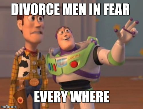 X, X Everywhere Meme | DIVORCE MEN IN FEAR EVERY WHERE | image tagged in memes,x,x everywhere,x x everywhere | made w/ Imgflip meme maker
