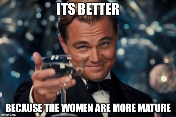 Leonardo Dicaprio Cheers Meme | ITS BETTER BECAUSE THE WOMEN ARE MORE MATURE | image tagged in memes,leonardo dicaprio cheers | made w/ Imgflip meme maker