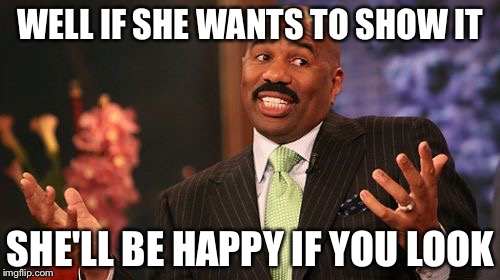 Steve Harvey Meme | WELL IF SHE WANTS TO SHOW IT SHE'LL BE HAPPY IF YOU LOOK | image tagged in memes,steve harvey | made w/ Imgflip meme maker