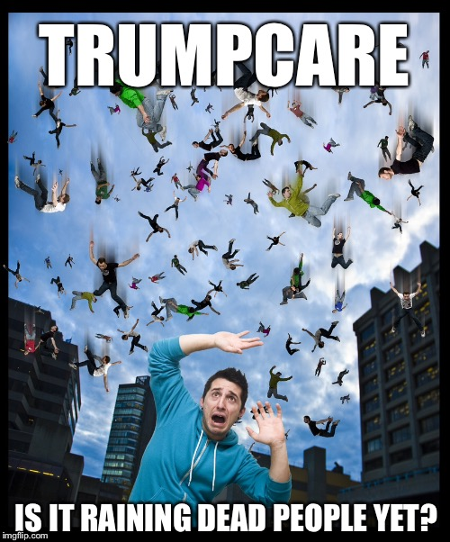 TRUMPCARE IS IT RAINING DEAD PEOPLE YET? | image tagged in memes,trumpcare,catastrophic trumpcare,funny,obamacare | made w/ Imgflip meme maker