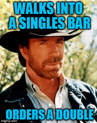 Chuck Norris Week...A Sir_Unknown Event | WALKS INTO A SINGLES BAR ORDERS A DOUBLE | image tagged in memes,chuck norris,chuck norris week | made w/ Imgflip meme maker