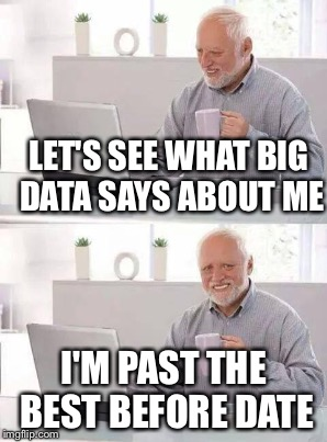 LET'S SEE WHAT BIG DATA SAYS ABOUT ME I'M PAST THE BEST BEFORE DATE | made w/ Imgflip meme maker