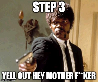Say That Again I Dare You Meme | STEP 3 YELL OUT HEY MOTHER F**KER | image tagged in memes,say that again i dare you | made w/ Imgflip meme maker