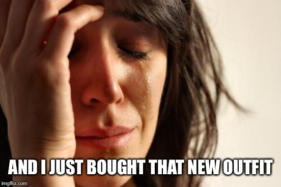 First World Problems Meme | AND I JUST BOUGHT THAT NEW OUTFIT | image tagged in memes,first world problems | made w/ Imgflip meme maker