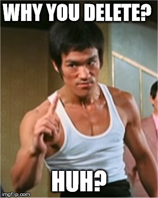 Bruce Lee Finger | WHY YOU DELETE? HUH? | image tagged in bruce lee finger | made w/ Imgflip meme maker