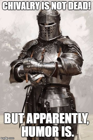 Oh for the days when imgflip was generally funny... | CHIVALRY IS NOT DEAD! BUT APPARENTLY, HUMOR IS. | image tagged in tarnished knight | made w/ Imgflip meme maker