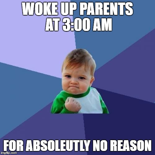 Success Kid Meme | WOKE UP PARENTS AT 3:00 AM FOR ABSOLEUTLY NO REASON | image tagged in memes,success kid | made w/ Imgflip meme maker